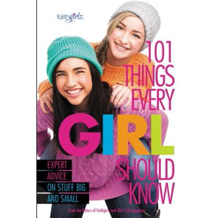 101 Things Every Girl Should Know : Expert Advice on Stuff Big and