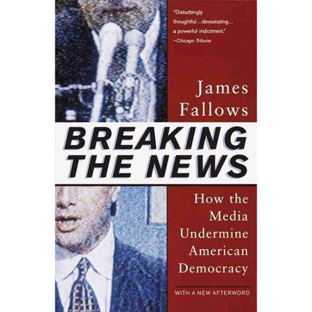 Breaking The News  How The Media Undermine American Democracy