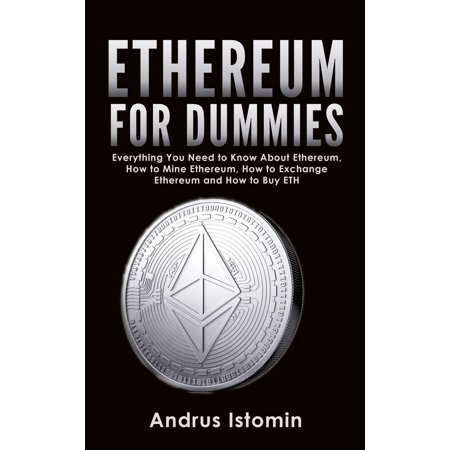 Ethereum For Dummies: Everything You Need to Know About Ethereum, How to Mine Ethereum, How to Exchange Ethereum and How to Buy ETH -