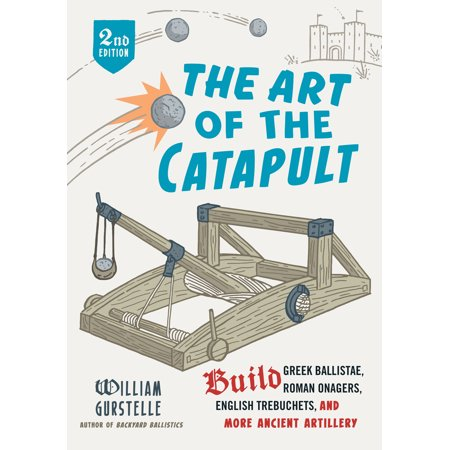 The Art of the Catapult : Build Greek Ballistae, Roman Onagers, English Trebuchets, And More Ancient