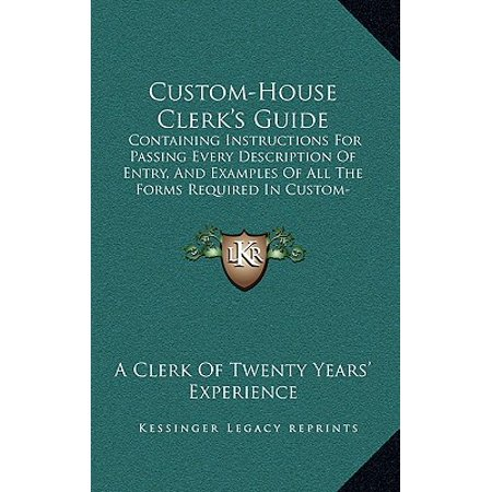 Custom-House Clerk's Guide : Containing Instructions for Passing Every Description of Entry, and Examples of All the Forms Required in Custom-House Business
