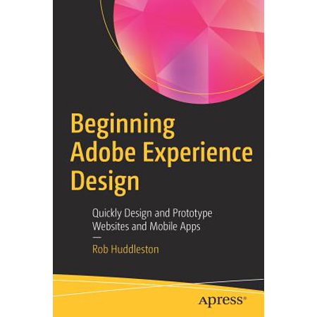 - Beginning Adobe Experience Design : Quickly Design and Prototype Websites and Mobile Apps