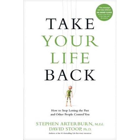 Take Your Life Back : How to Stop Letting the Past and Other People Control