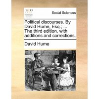 Political Discourses. by David Hume, Esq.; ... the Third Edition, with Additions and Corrections.