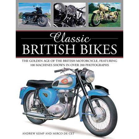 Classic British Bikes : The Golden Age of the British Motorcycle, Featuring 100 Machines Shown in Over 200