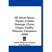 All about Spices : Pepper, Cubebs, Nutmegs, Cloves, Ginger, Vanilla, Pimento, Cinnamon (1889)