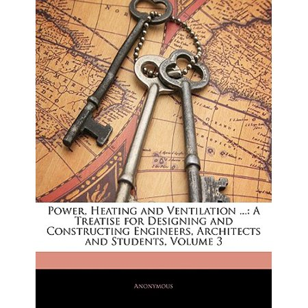Power, Heating and Ventilation ...: A Treatise for Designing and Constructing Engineers, Architects and Students, Volume 3