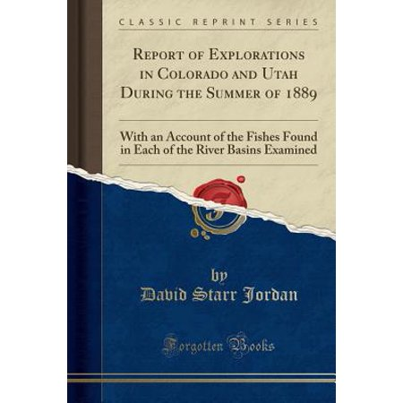 Report of Explorations in Colorado and Utah During the Summer of 1889 : With an Account of the Fishes Found in Each of the River Basins Examined (Classic Reprint)