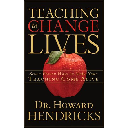 Teaching to Change Lives : Seven Proven Ways to Make Your Teaching Come