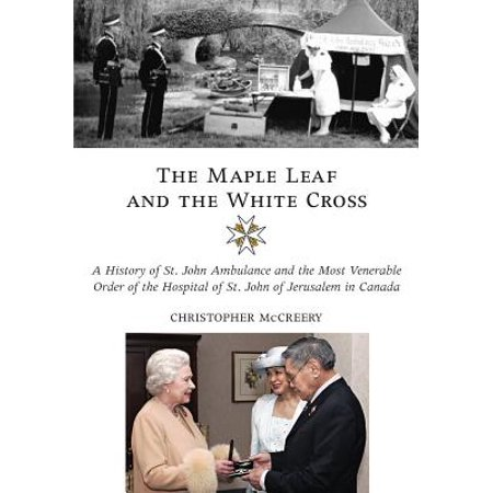 The Maple Leaf and the White Cross : A History of St. John Ambulance and the Most Venerable Order of the Hospital of St. John of Jerusalem in