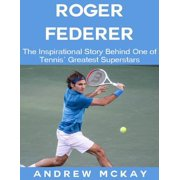 Roger Federer: The Inspirational Story Behind One of Tennis' Greatest Superstars - eBook
