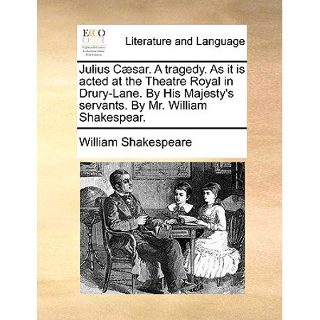 Julius C]sar. a Tragedy. as It Is Acted at the Theatre Royal in Drury-Lane. by His Majesty's Servants. by Mr. William