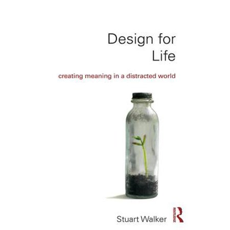 Design for Life : Creating Meaning in a Distracted