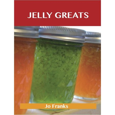 Jelly Greats: Delicious Jelly Recipes, The Top 100 Jelly Recipes - eBook - Champagne Jello Shots Recipe