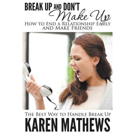 Break Up and Don't Make Up - How to End a Relationship Easily and Make Friends : The Best Way to Handle Break (Best Friend Break Up Care Package)