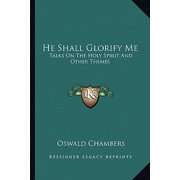 He Shall Glorify Me : Talks on the Holy Spirit and Other Themes
