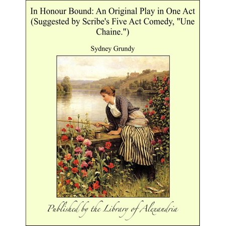 In Honour Bound: An Original Play in One Act (Suggested by Scribe's Five Act Comedy,
