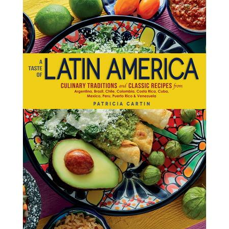 A Taste of Latin America : Culinary Traditions and Classic Recipes from Argentina, Brazil, Chile, Colombia, Costa Rica, Cuba, Mexico, Peru, Puerto Rico & Venezuela