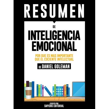Inteligencia Emocional: Por Que Es Mas Importante Que El Cociente Intelectual (Emotional Intelligence) - Resumen Del Libro De Daniel Goleman -