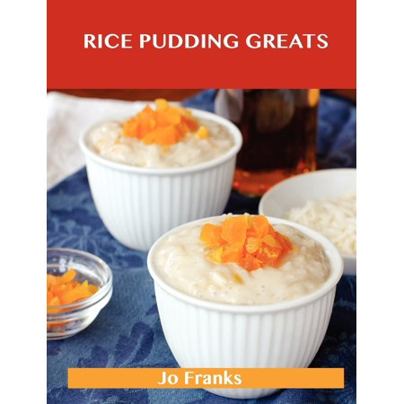 Rice Pudding Greats : Delicious Rice Pudding Recipes, the Top 88 Rice Pudding Recipes (Pudding Recipes)