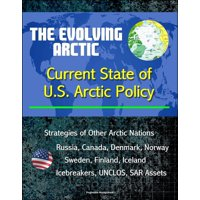 The Evolving Arctic: Current State of U.S. Arctic Policy - Strategies of Other Arctic Nations, Russia, Canada, Denmark, Norway, Sweden, Finland, Iceland, Icebreakers, UNCLOS, SAR Assets - eBook