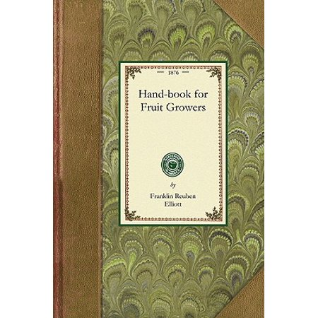 Handbook for Fruit Growers : Containing a Short History of the Fruits and Their Value, Instructions as to Soils and Locations, How to Grow from Seeds, How to Bud and Graft, the Making of Cuttings, Pruning, Best Age for Transplanting. with a Condensed List of Varieties Suited to