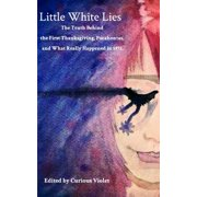 Little White Lies : The Truth Behind the First Thanksgiving, Pocahontas, and What Really Happened in 1492