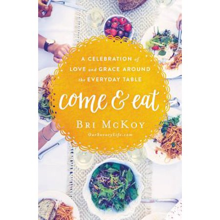 Come and Eat : A Celebration of Love and Grace Around the Everyday
