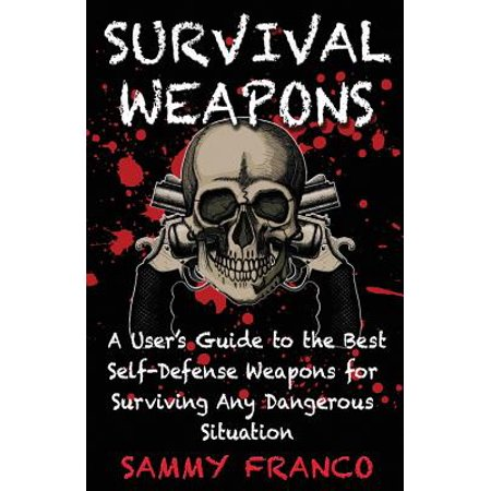 Survival Weapons : A User's Guide to the Best Self-Defense Weapons for Any Dangerous