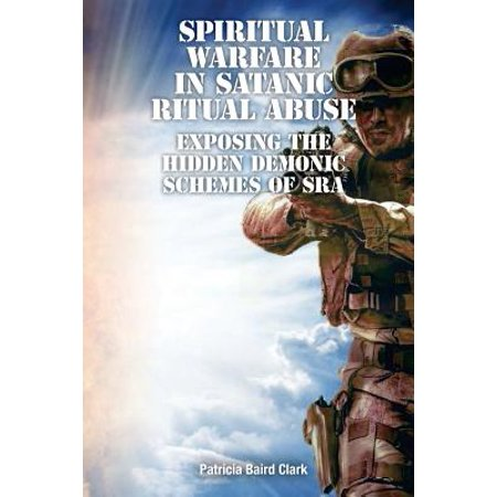 Spiritual Warfare in Satanic Ritual Abuse : Exposing the Hidden Demonic Schemes of Sra - Halloween Satanic Rituals