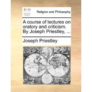 A Course of Lectures on Oratory and Criticism. by Joseph Priestley, ...