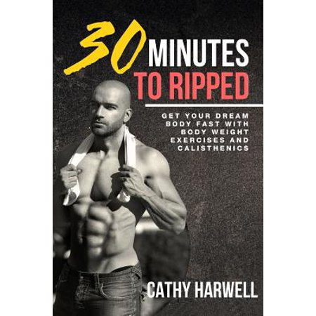 Calisthenics : 30 Minutes to Ripped - Get Your Dream Body Fast with Body Weight Exercises