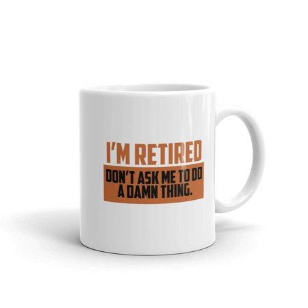 Funny Humor Novelty I'm Retired Don't Ask Me To Do A Thing Retirement 11 oz Coffee Tea Mug (Best Coffee Mug Thing Coffee Mugs)