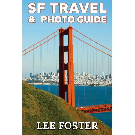 SF Travel & Photo Guide: The Top 100 Travel Experiences in the San Francisco Bay Area -