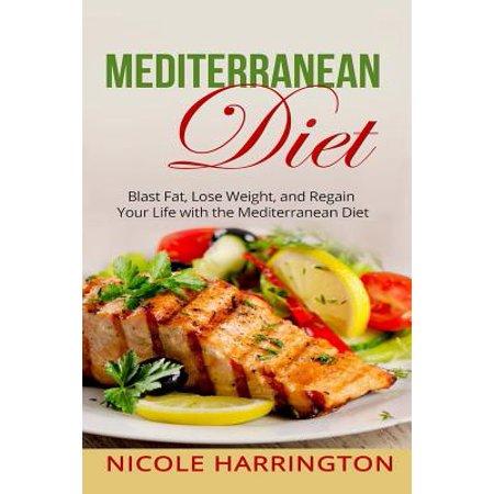 Mediterranean Diet: Blast Fat, Lose Weight, and Regain Your Life with the Mediterranean Diet