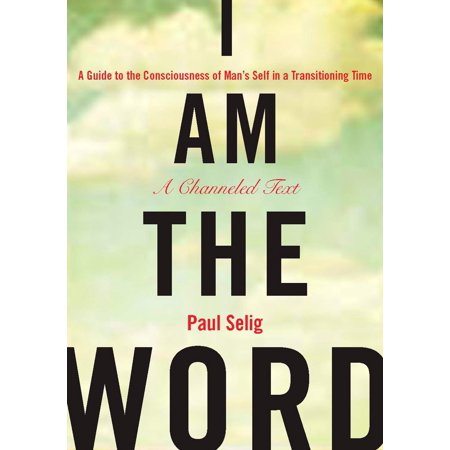 I Am the Word : A Guide to the Consciousness of Man's Self in a Transitioning Time