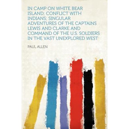 In Camp on White Bear Island; Conflict with Indians; Singular Adventures of the Captains Lewis and Clarke and Command of the U.S. Soldiers in the Vast Unexplored West](Captain Barnacles Bear)