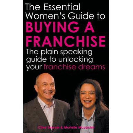 The Essential Women's Guide to Buying a Franchise : The Plain Speaking Guide to Unlocking Your Franchise (Best Franchise Business In India With Low Investment)