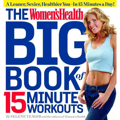 The Women'sHealth Big Book of 15-Minute Workouts: A Leaner, Sexier, Healthier You in 15 Minutes a Day!