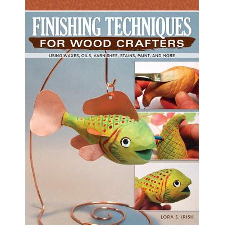 Finishing Techniques for Wood Crafters : Essential Methods with Acrylics, Oils, and