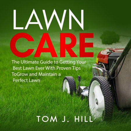 Lawn Care: The Ultimate Guide to Getting Your Best Lawn Ever With Proven Tips To Grow and Maintain a Perfect Lawn -