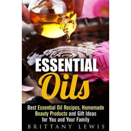 Essential Oils: Best Essential Oil Recipes, Homemade Beauty Products and Gift Ideas for You and Your Family - eBook