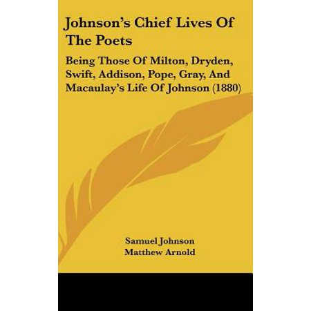 Johnson's Chief Lives of the Poets : Being Those of Milton, Dryden, Swift, Addison, Pope, Gray, and Macaulay's Life of Johnson (Life Of Milton Summary By Samuel Johnson)