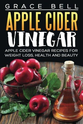 Apple Cider Vinegar: Apple Cider Vinegar Recipes for Weight Loss, Health and Beauty by