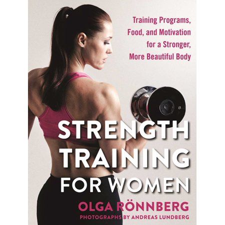 Strength Training for Women : Training Programs, Food, and Motivation for a Stronger, More Beautiful (Best Strength Training Program)