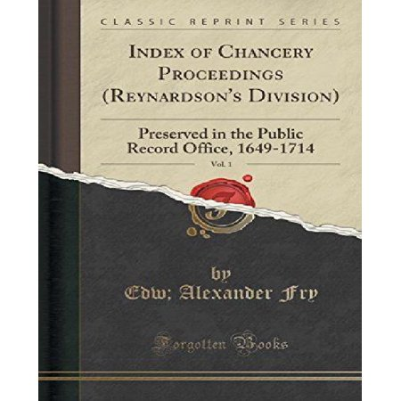 Index Of Chancery Proceedings  Reynardsons Division   Vol  1  Preserved In The Public Record Office  1649 1714  Classic Reprint