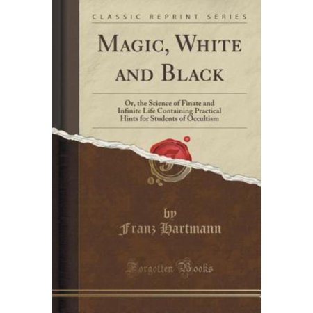 Magic  White And Black  Or  The Science Of Finate And Infinite Life Containing Practical Hints For Students Of Occultism  Classic Reprint