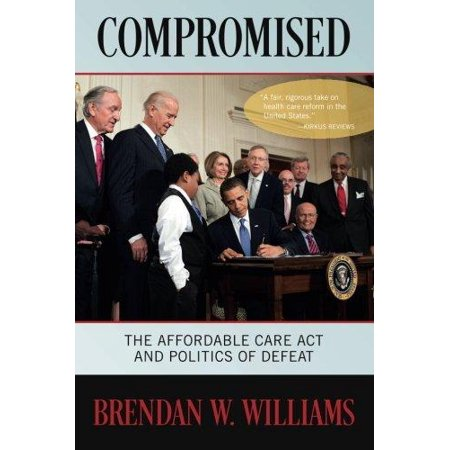 Compromised  The Affordable Care Act And Politics Of Defeat