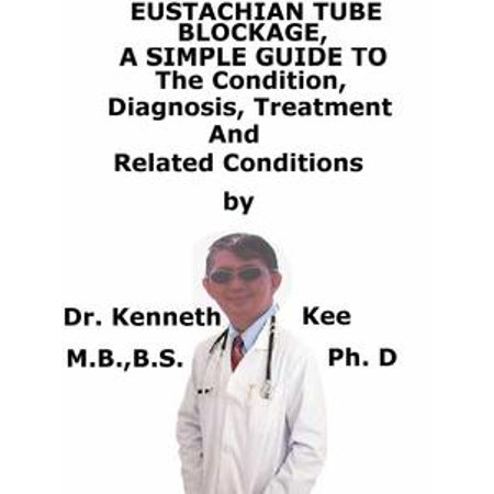 Eustachian Tube Blockage, A Simple Guide To The Condition, Diagnosis, Treatment And Related Conditions - eBook
