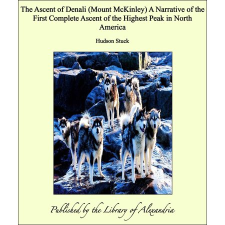 The Ascent of Denali (Mount McKinley) A Narrative of the First Complete Ascent of the Highest Peak in North America - eBook ()